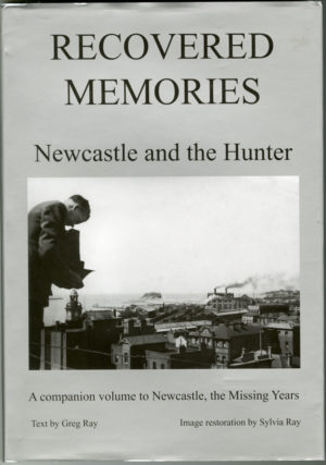 Recovered Memories; Newcastle and the Hunter, by Greg and Sylvia Ray. Rare hardcover edition (secondhand book).
