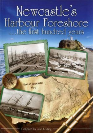 Newcastle's Harbour Foreshore, the first hundred years. Compiled by Julie Keating.